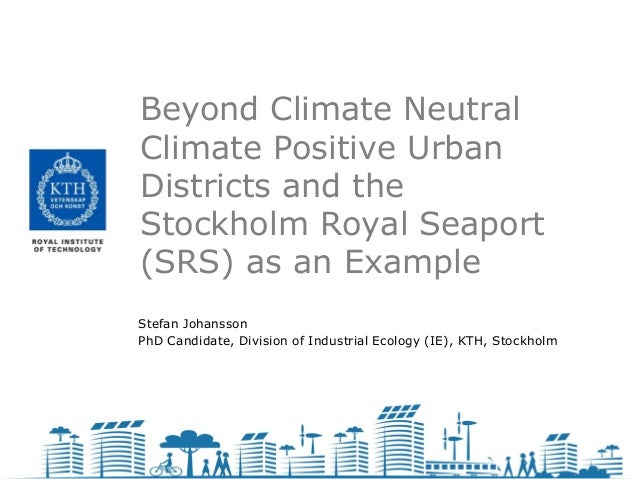 Beyond Climate NeutralClimate Positive UrbanDistricts and theStockholm Royal Seaport(SRS) as an ExampleStefan JohanssonPhD...