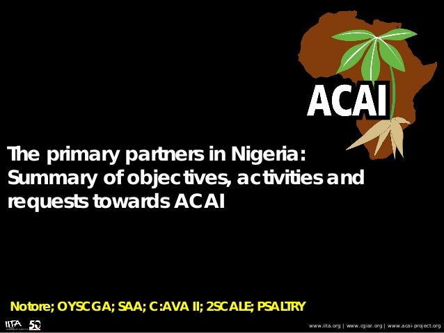 The primary partners in Nigeria: Summary of objectives, activities and requests towards ACAI www.iita.org | www.cgiar.org ...