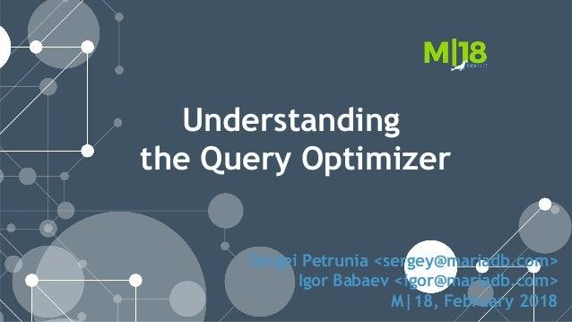 Sergei Petrunia <sergey@mariadb.com> Igor Babaev <igor@mariadb.com> M|18, February 2018 Understanding the Query Optimizer
