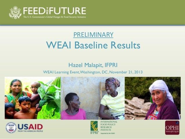 PRELIMINARY  WEAI Baseline Results Hazel Malapit, IFPRI WEAI Learning Event, Washington, DC, November 21, 2013