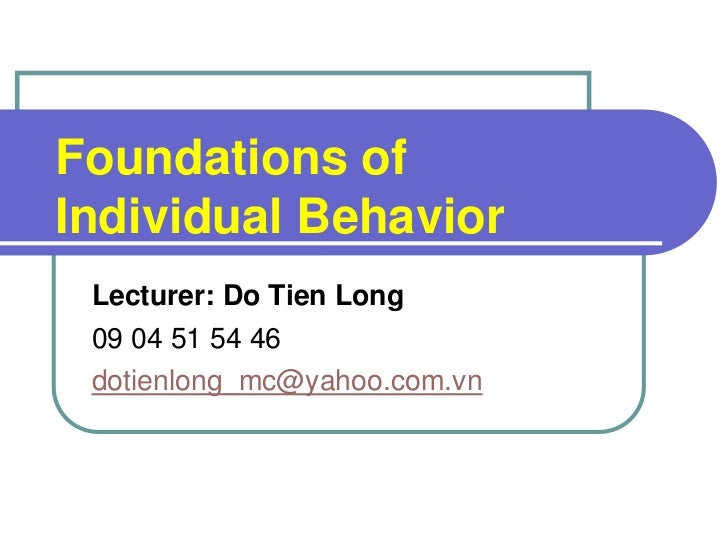 Foundations of Individual Behavior  Lecturer: Do Tien Long  09 04 51 54 46  dotienlong_mc@yahoo.com.vn           Mullins: ...