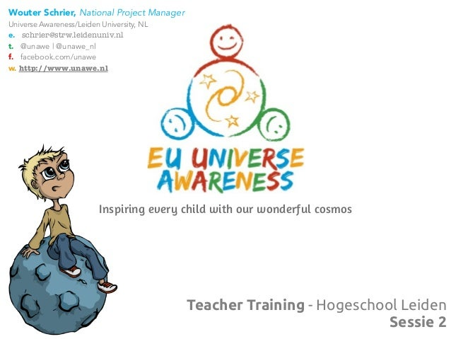 Teacher Training - Hogeschool LeidenSessie 2Inspiring every child with our wonderful cosmosWouter Schrier, National Projec...