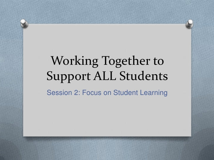 Working Together toSupport ALL StudentsSession 2: Focus on Student Learning