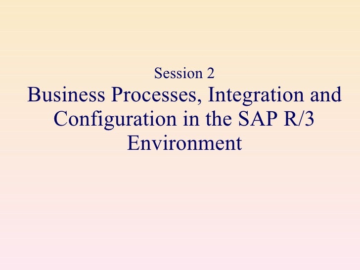Session 2 Business Processes, Integration and Configuration in the SAP R/3 Environment