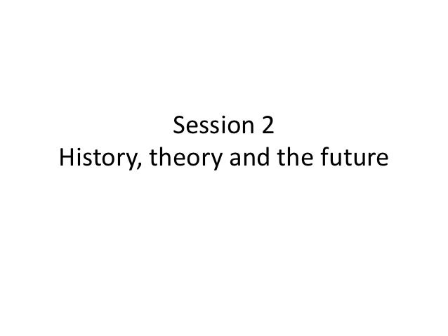 Session 2History, theory and the future