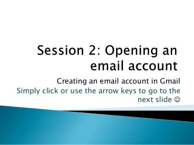 Creating an email account in GmailSimply click or use the arrow keys to go to thenext slide 