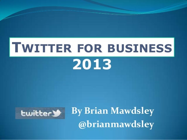 TWITTER FOR BUSINESS2013By Brian Mawdsley@brianmawdsley