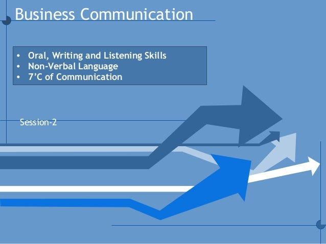 Business Communication Session-2 • Oral, Writing and Listening Skills • Non-Verbal Language • 7'C of Communication