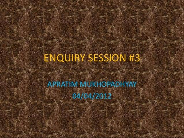ENQUIRY SESSION #3 APRATIM MUKHOPADHYAY 04/04/2012