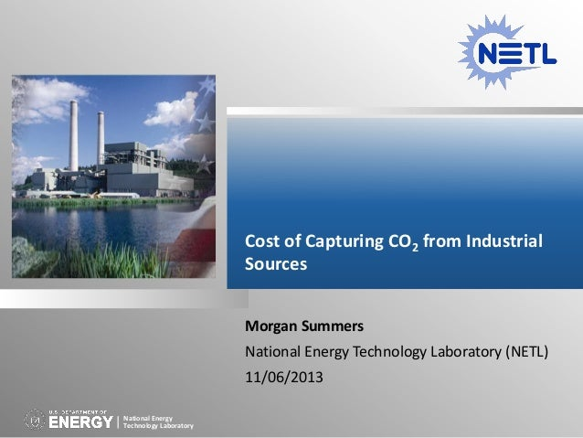 Cost of Capturing CO2 from Industrial Sources Morgan Summers National Energy Technology Laboratory (NETL) 11/06/2013 Natio...