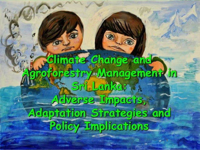 Climate Change and Agroforestry Management in Sri Lanka: Adverse Impacts, Adaptation Strategies and Policy Implications 1