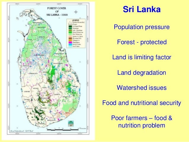 Sri Lanka Population pressure Forest - protected Land is limiting factor Land degradation Watershed issues Food and nutrit...
