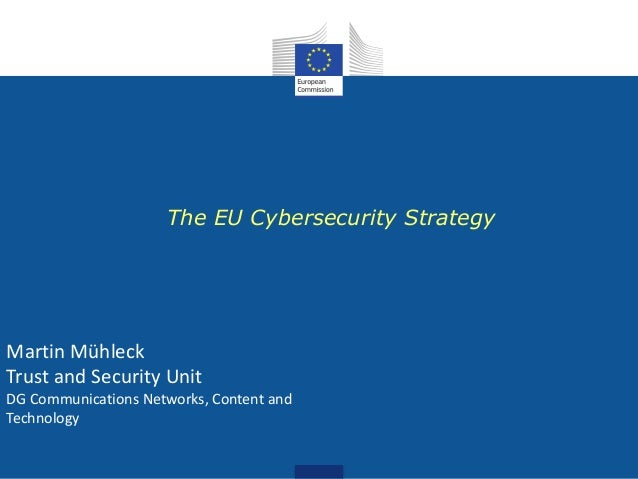 The EU Cybersecurity Strategy Martin Mühleck Trust and Security Unit DG Communications Networks, Content and Technology