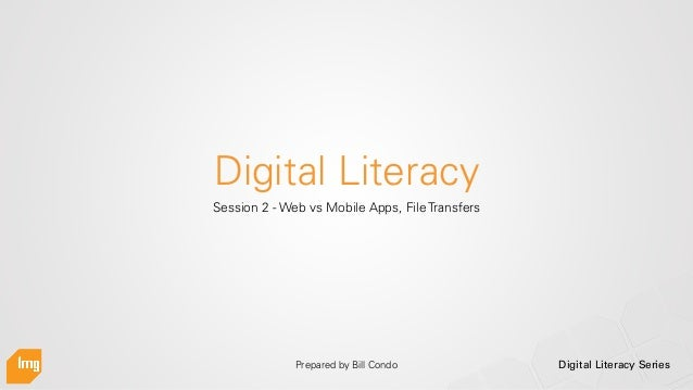 Digital Literacy Series Digital Literacy Session 2 - Web vs Mobile Apps, File Transfers Prepared by Bill Condo
