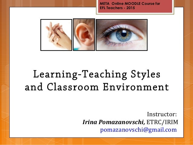 META Online MOODLE Course for EFL Teachers - 2015 Learning-Teaching Styles and Classroom Environment Instructor: Irina Pom...