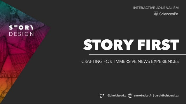 INTERACTIVE JOURNALISM CRAFTING FOR IMMERSIVE NEWS EXPERIENCES STORY FIRST @gholubowicz storydesign.fr | geraldholubowi.cz