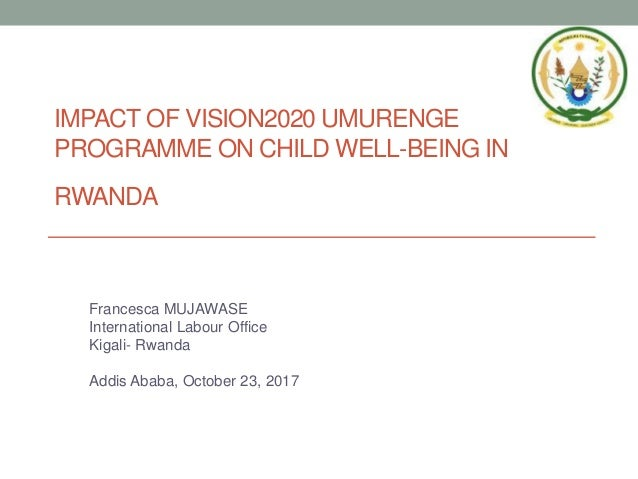 IMPACT OF VISION2020 UMURENGE PROGRAMME ON CHILD WELL-BEING IN RWANDA Francesca MUJAWASE International Labour Office Kigal...