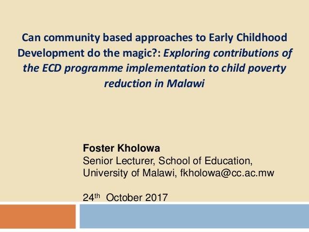 Foster Kholowa Senior Lecturer, School of Education, University of Malawi, fkholowa@cc.ac.mw 24th October 2017 Can communi...