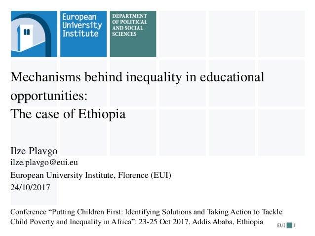 Mechanisms behind inequality in educational opportunities: The case of Ethiopia Ilze Plavgo ilze.plavgo@eui.eu European Un...