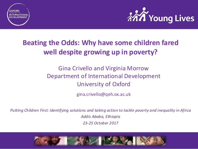 Beating the Odds: Why have some children fared well despite growing up in poverty? gina.crivello@qeh.ox.ac.uk Putting Chil...