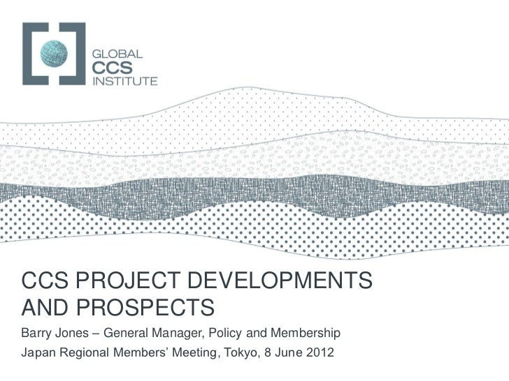 GLOBAL CCS INSTITUTECCS PROJECT DEVELOPMENTSAND PROSPECTSBarry Jones – General Manager, Policy and MembershipJapan Regiona...