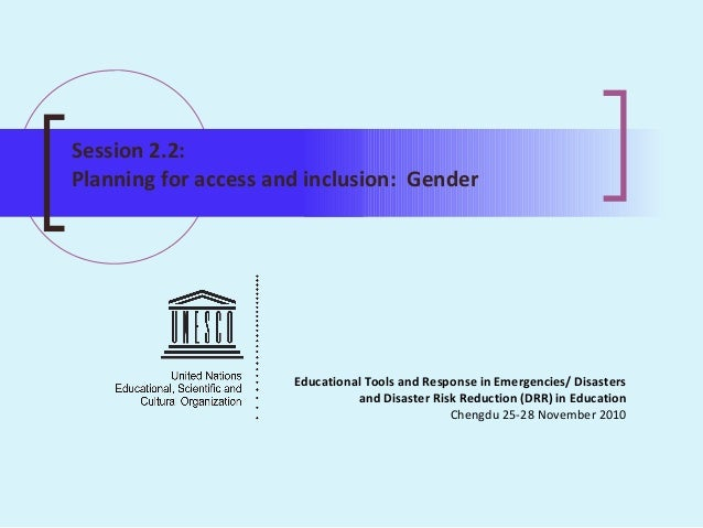 Session 2.2: Planning for access and inclusion: Gender Educational Tools and Response in Emergencies/ Disasters and Disast...