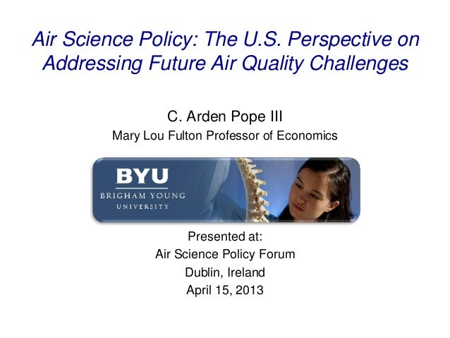 Air Science Policy: The U.S. Perspective onAddressing Future Air Quality ChallengesC. Arden Pope IIIMary Lou Fulton Profes...