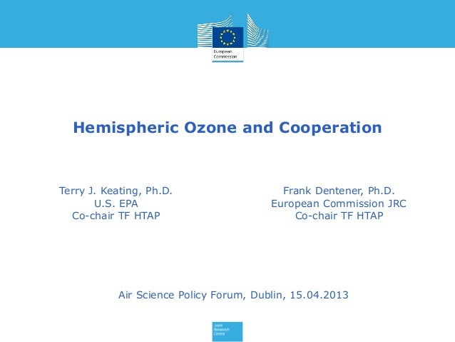 Hemispheric Ozone and CooperationTerry J. Keating, Ph.D.U.S. EPACo-chair TF HTAPFrank Dentener, Ph.D.European Commission J...