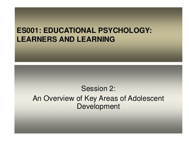ES001: EDUCATIONAL PSYCHOLOGY: LEARNERS AND LEARNING Session 2: An Overview of Key Areas of Adolescent Development