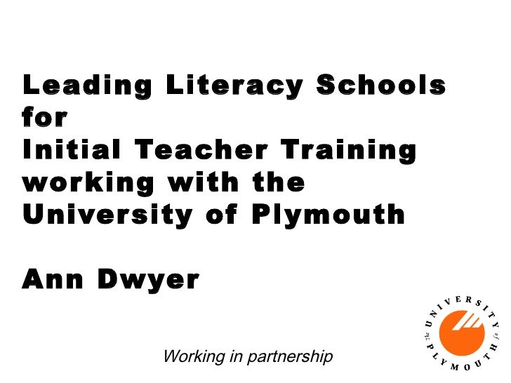 Leading Literacy Schools for Initial Teacher Training wor king with the Univer sity of Plymouth  Ann Dwyer         Working...