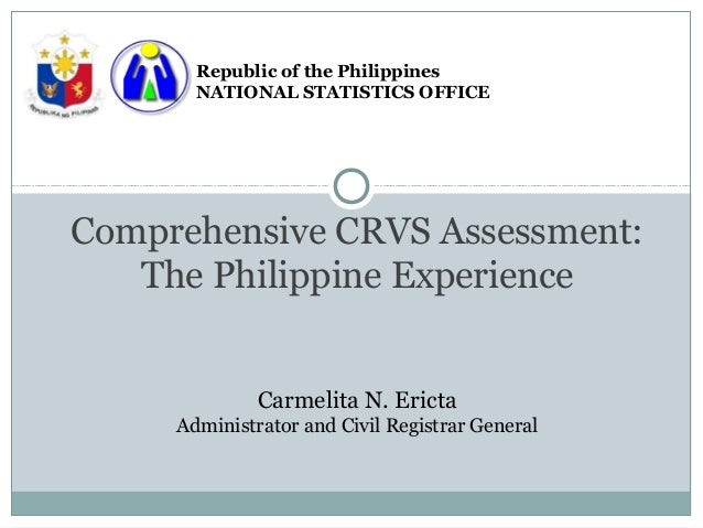 Republic of the Philippines       NATIONAL STATISTICS OFFICEComprehensive CRVS Assessment:   The Philippine Experience    ...