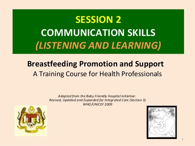 SESSION 2 COMMUNICATION SKILLS (LISTENING AND LEARNING) 1 Breastfeeding Promotion and Support A Training Course for Health...
