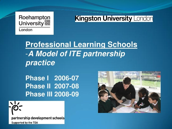 Professional Learning Schools -A Model of ITE partnership practice Phase I 2006-07 Phase II 2007-08 Phase III 2008-09