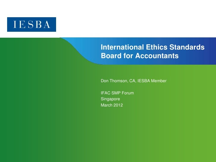 International Ethics StandardsBoard for AccountantsDon Thomson, CA, IESBA MemberIFAC SMP ForumSingaporeMarch 2012         ...