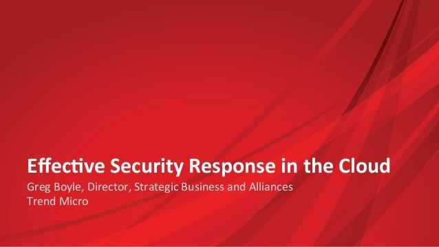 Effec%ve  Security  Response  in  the  Cloud  Greg  Boyle,  Director,  Strategic  Business  and  Alliances  Trend  Micro