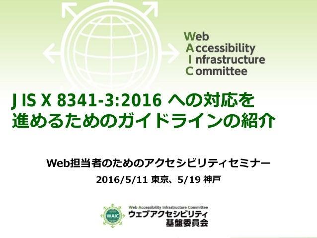 JIS X 8341-3:2016 への対応を 進めるためのガイドラインの紹介 Web担当者のためのアクセシビリティセミナー 2016/5/11 東京、5/19 神戸