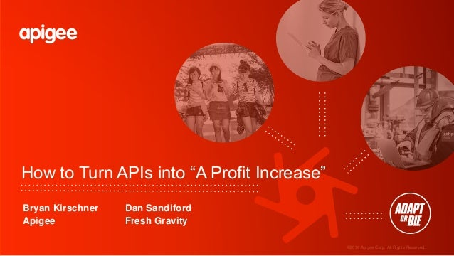 "©2016 Apigee Corp. All Rights Reserved. How to Turn APIs into ""A Profit Increase"" Bryan Kirschner Dan Sandiford Apigee Fre..."