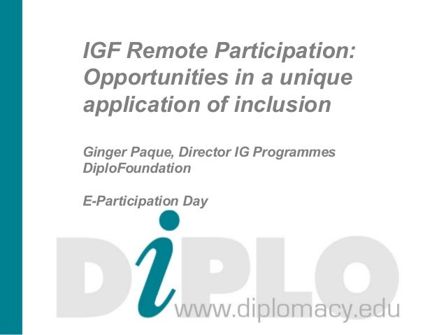 IGF Remote Participation:Opportunities in a uniqueapplication of inclusionGinger Paque, Director IG ProgrammesDiploFoundat...