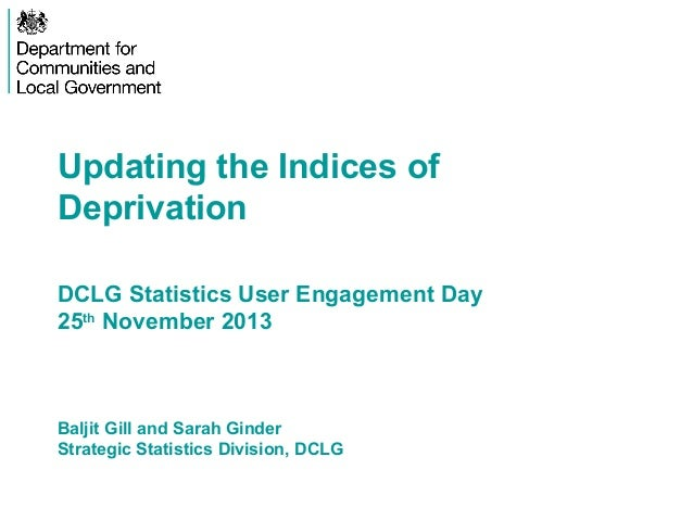Updating the Indices of Deprivation DCLG Statistics User Engagement Day 25th November 2013  Baljit Gill and Sarah Ginder S...