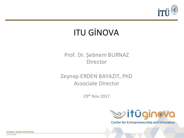 ITU GİNOVA Prof. Dr. Şebnem BURNAZ Director Zeynep ERDEN BAYAZIT, PhD Associate Director 29th Nov 2017