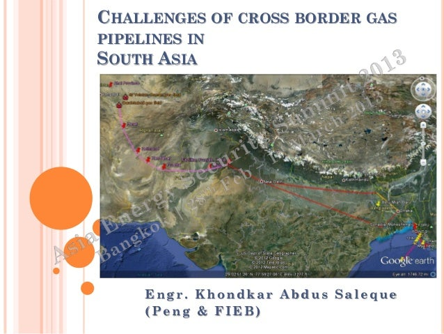 CHALLENGES OF CROSS BORDER GASPIPELINES INSOUTH ASIA     Engr. Khondkar Abdus Saleque     (Peng & FIEB)