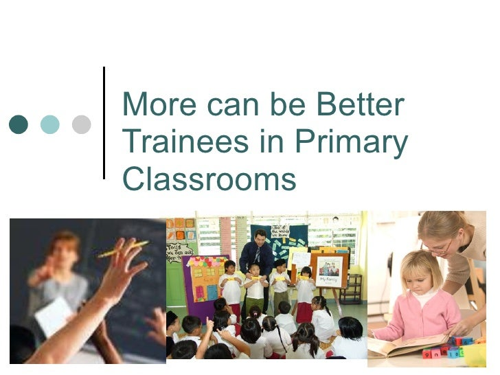 More can be Better Trainees in Primary Classrooms