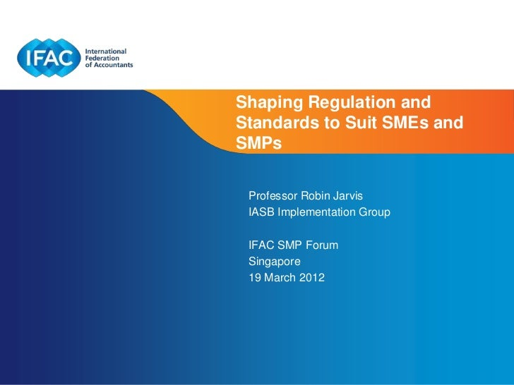 Shaping Regulation andStandards to Suit SMEs andSMPs Professor Robin Jarvis IASB Implementation Group IFAC SMP Forum Singa...