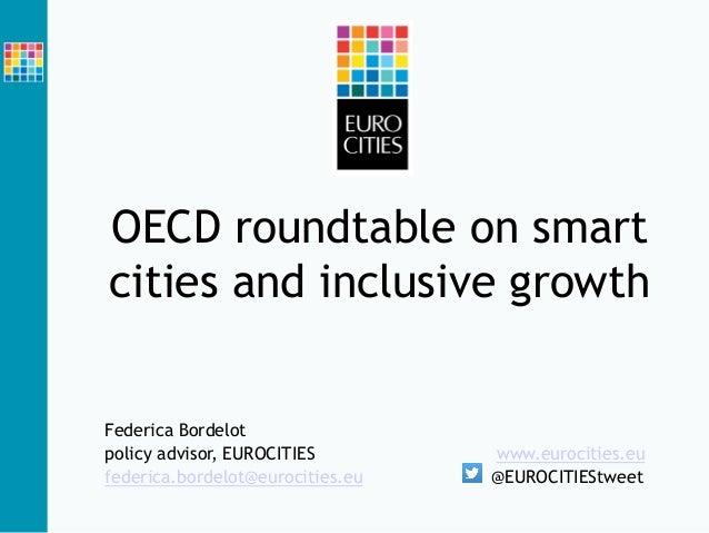 OECD roundtable on smart cities and inclusive growth Federica Bordelot policy advisor, EUROCITIES www.eurocities.eu federi...