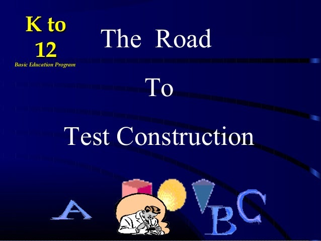 The Road To Test Construction K toK to 1212Basic Education ProgramBasic Education Program