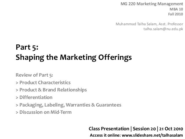 MG 220 Marketing Management MBA 10 Fall 2010 Muhammad Talha Salam, Asst. Professor talha.salam@nu.edu.pk Access it online:...