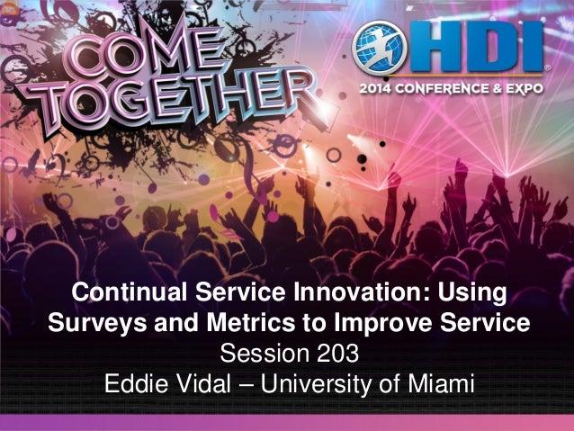 Continual Service Innovation: Using Surveys and Metrics to Improve Service Session 203 Eddie Vidal – University of Miami
