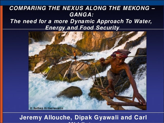 COMPARING THE NEXUS ALONG THE MEKONG – GANGA: The need for a more Dynamic Approach To Water, Energy and Food Security  © S...