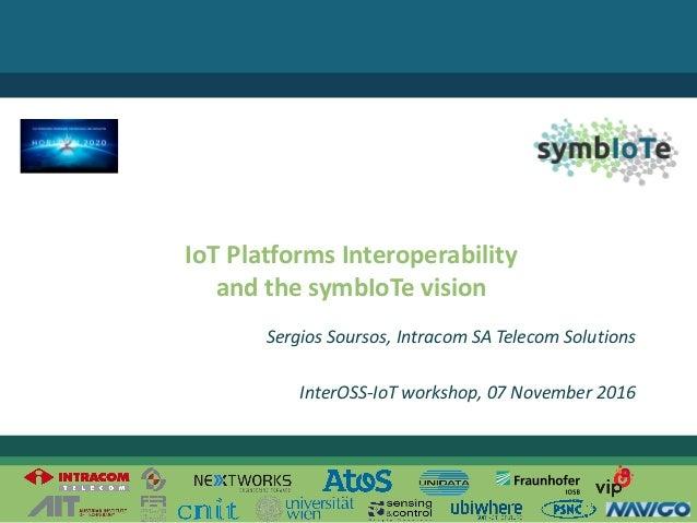 ©2016– ThesymbIoTe Consortium IoT PlatformsInteroperability andthesymbIoTe vision SergiosSoursos,Intracom SATele...