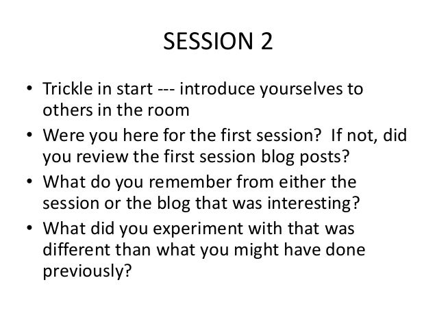 SESSION 2 • Trickle in start --- introduce yourselves to others in the room • Were you here for the first session? If not,...